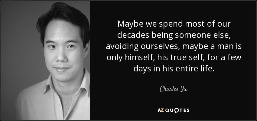 Maybe we spend most of our decades being someone else, avoiding ourselves, maybe a man is only himself, his true self, for a few days in his entire life. - Charles Yu