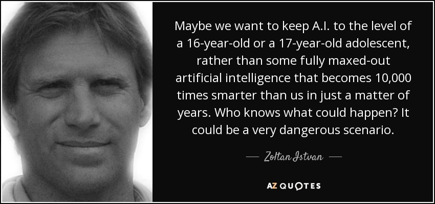 Maybe we want to keep A.I. to the level of a 16-year-old or a 17-year-old adolescent, rather than some fully maxed-out artificial intelligence that becomes 10,000 times smarter than us in just a matter of years. Who knows what could happen? It could be a very dangerous scenario. - Zoltan Istvan