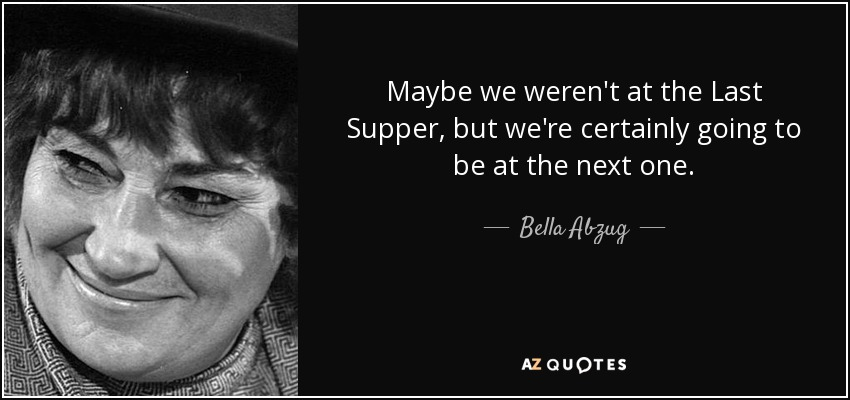 Maybe we weren't at the Last Supper, but we're certainly going to be at the next one. - Bella Abzug