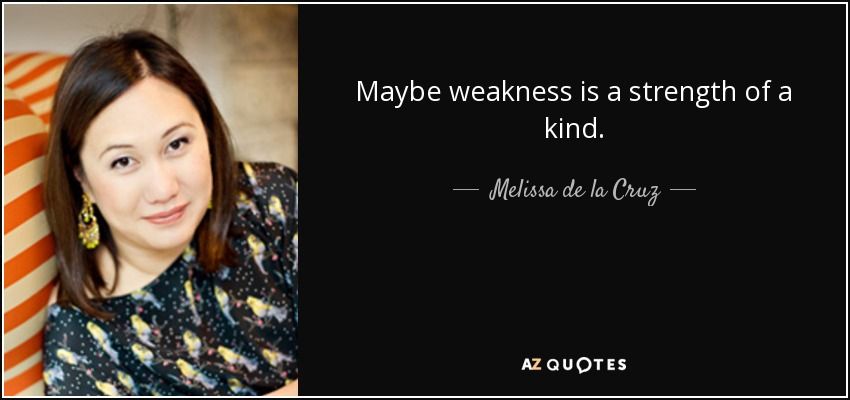 Maybe weakness is a strength of a kind. - Melissa de la Cruz