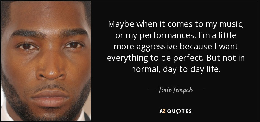 Maybe when it comes to my music, or my performances, I'm a little more aggressive because I want everything to be perfect. But not in normal, day-to-day life. - Tinie Tempah
