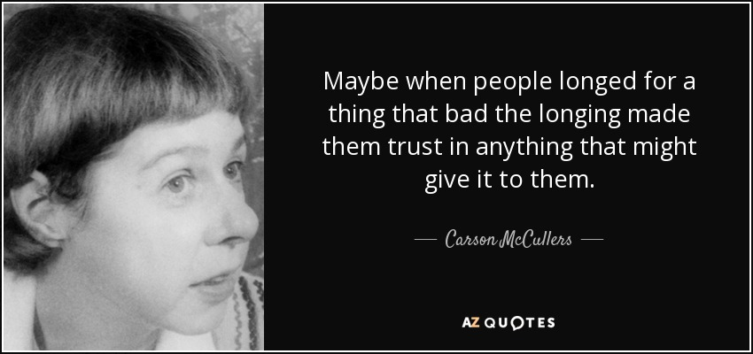Maybe when people longed for a thing that bad the longing made them trust in anything that might give it to them. - Carson McCullers