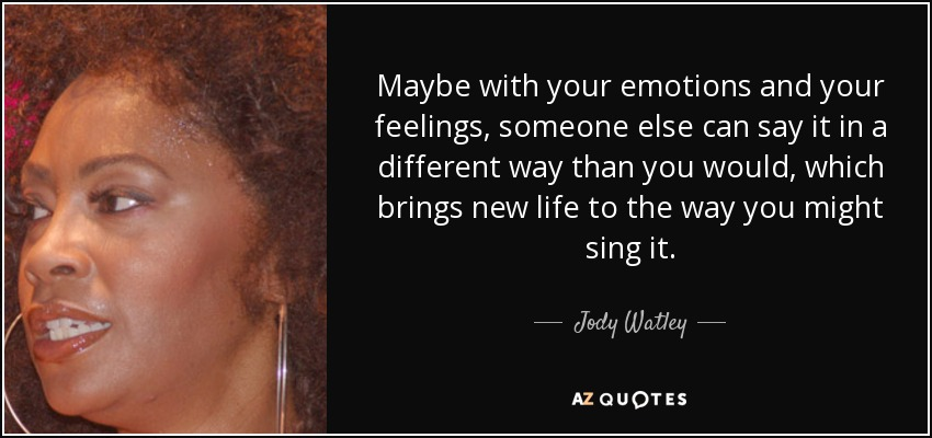 Maybe with your emotions and your feelings, someone else can say it in a different way than you would, which brings new life to the way you might sing it. - Jody Watley