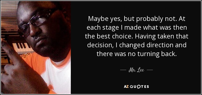 Maybe yes, but probably not. At each stage I made what was then the best choice. Having taken that decision, I changed direction and there was no turning back. - Mr. Lee