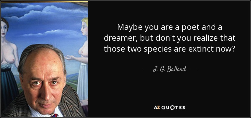 Maybe you are a poet and a dreamer, but don't you realize that those two species are extinct now? - J. G. Ballard