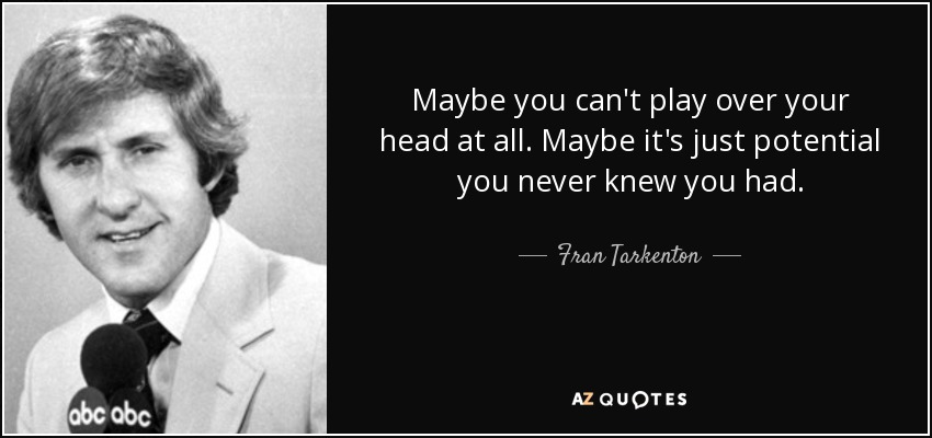 Maybe you can't play over your head at all. Maybe it's just potential you never knew you had. - Fran Tarkenton