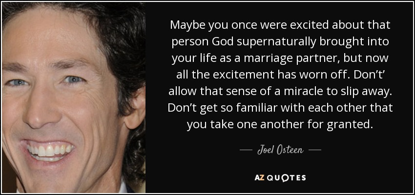 Maybe you once were excited about that person God supernaturally brought into your life as a marriage partner, but now all the excitement has worn off. Don't' allow that sense of a miracle to slip away. Don't get so familiar with each other that you take one another for granted. - Joel Osteen
