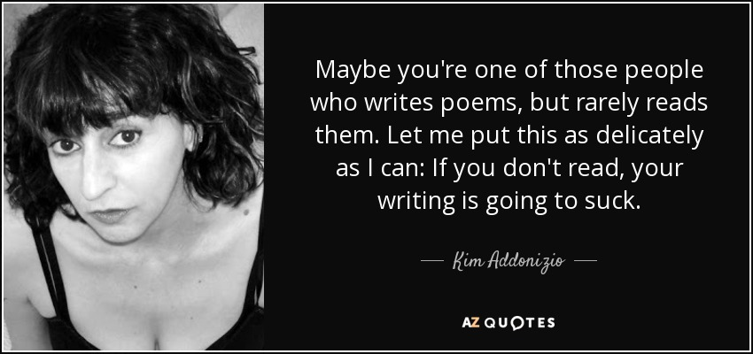Maybe you're one of those people who writes poems, but rarely reads them. Let me put this as delicately as I can: If you don't read, your writing is going to suck. - Kim Addonizio