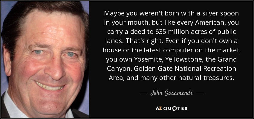 Maybe you weren't born with a silver spoon in your mouth, but like every American, you carry a deed to 635 million acres of public lands. That's right. Even if you don't own a house or the latest computer on the market, you own Yosemite, Yellowstone, the Grand Canyon, Golden Gate National Recreation Area, and many other natural treasures. - John Garamendi