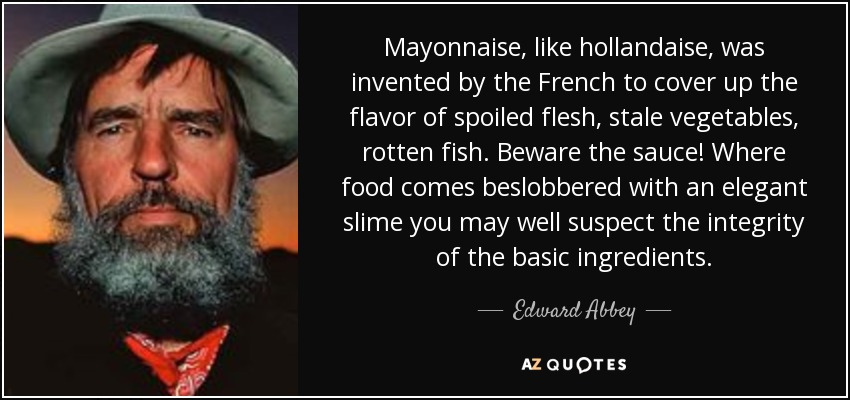 Mayonnaise, like hollandaise, was invented by the French to cover up the flavor of spoiled flesh, stale vegetables, rotten fish. Beware the sauce! Where food comes beslobbered with an elegant slime you may well suspect the integrity of the basic ingredients. - Edward Abbey