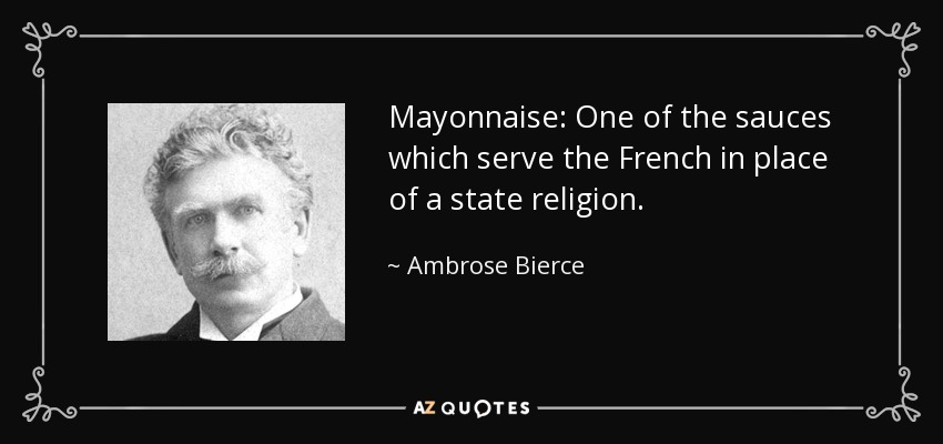 Mayonnaise: One of the sauces which serve the French in place of a state religion. - Ambrose Bierce