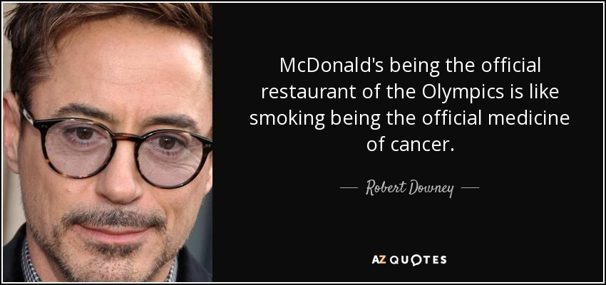 McDonald's being the official restaurant of the Olympics is like smoking being the official medicine of cancer. - Robert Downey, Jr.