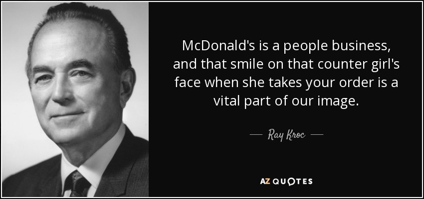McDonald's is a people business, and that smile on that counter girl's face when she takes your order is a vital part of our image. - Ray Kroc