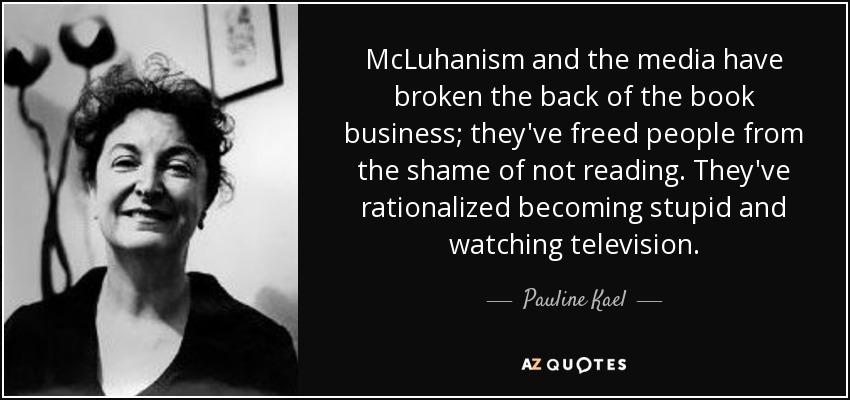 McLuhanism and the media have broken the back of the book business; they've freed people from the shame of not reading. They've rationalized becoming stupid and watching television. - Pauline Kael