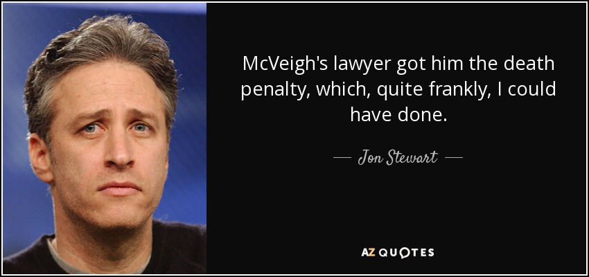 McVeigh's lawyer got him the death penalty, which, quite frankly, I could have done. - Jon Stewart