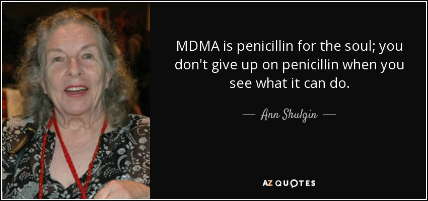 MDMA is penicillin for the soul; you don't give up on penicillin when you see what it can do. - Ann Shulgin