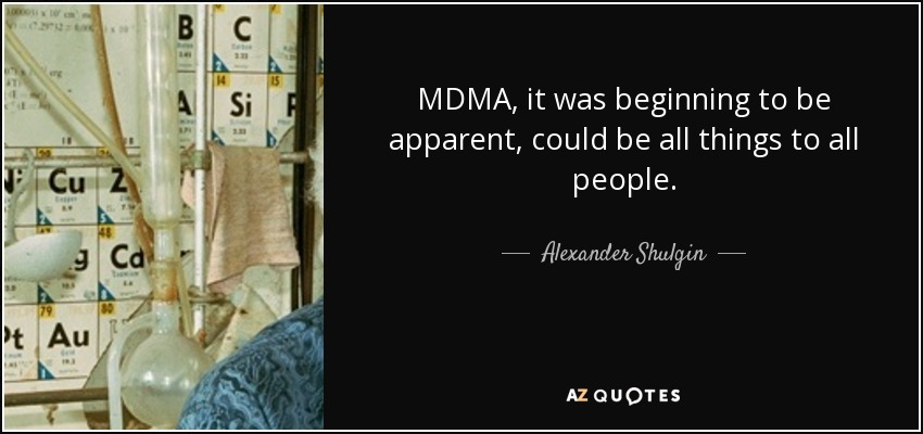 MDMA, it was beginning to be apparent, could be all things to all people. - Alexander Shulgin