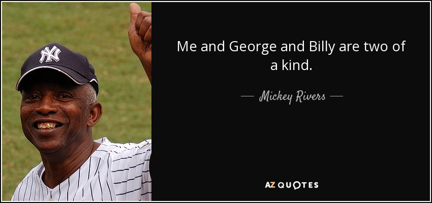 Me and George and Billy are two of a kind. - Mickey Rivers