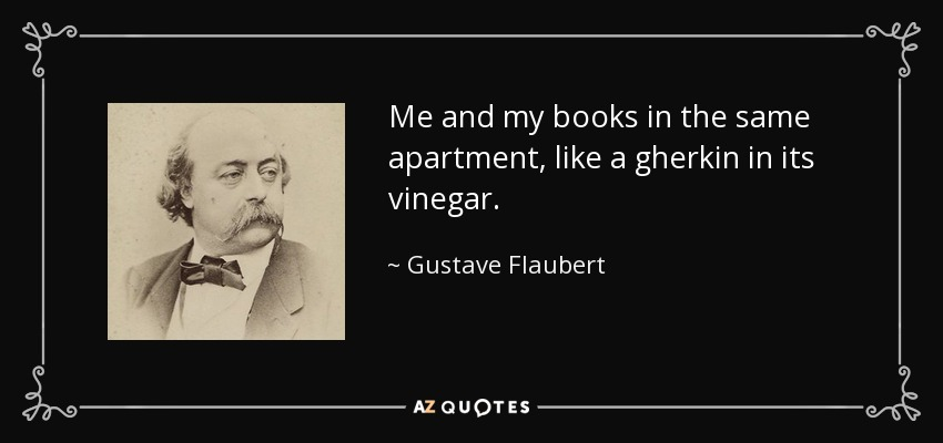 Me and my books in the same apartment, like a gherkin in its vinegar. - Gustave Flaubert