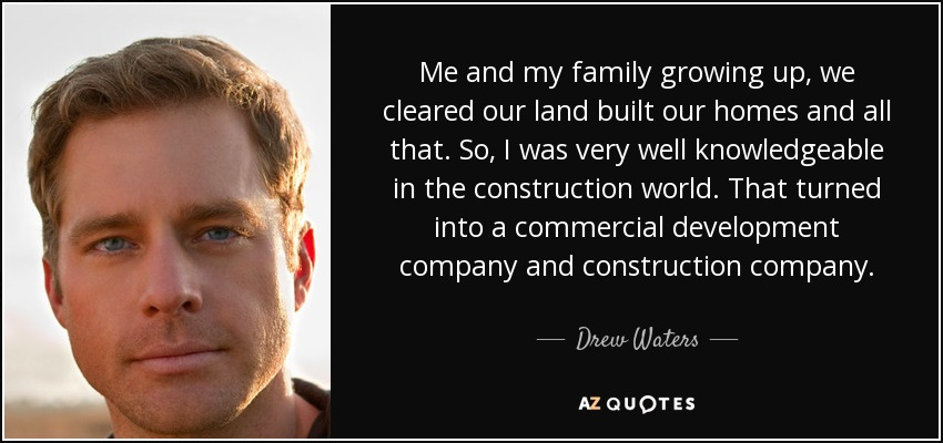 Me and my family growing up, we cleared our land built our homes and all that. So, I was very well knowledgeable in the construction world. That turned into a commercial development company and construction company. - Drew Waters