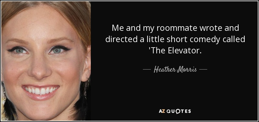 Me and my roommate wrote and directed a little short comedy called 'The Elevator. - Heather Morris