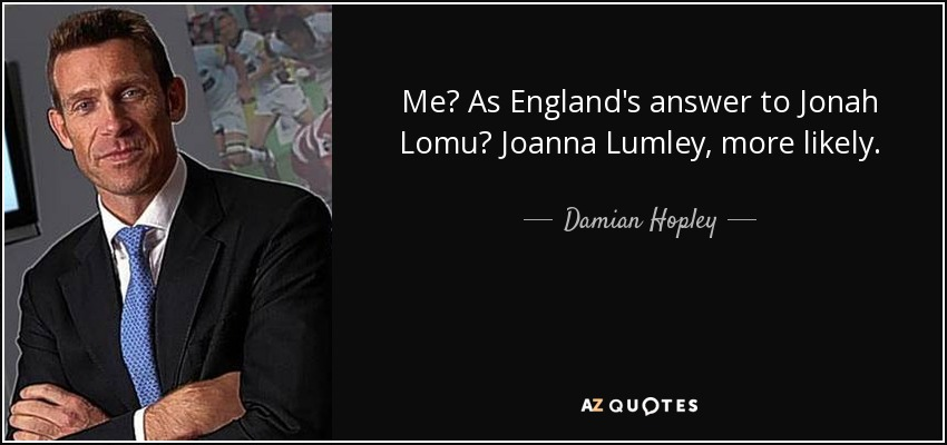 Me? As England's answer to Jonah Lomu? Joanna Lumley, more likely. - Damian Hopley