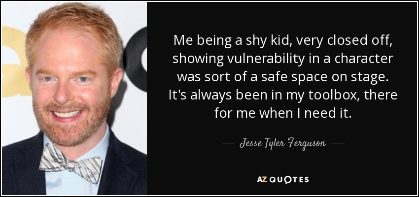 Me being a shy kid, very closed off, showing vulnerability in a character was sort of a safe space on stage. It's always been in my toolbox, there for me when I need it. - Jesse Tyler Ferguson