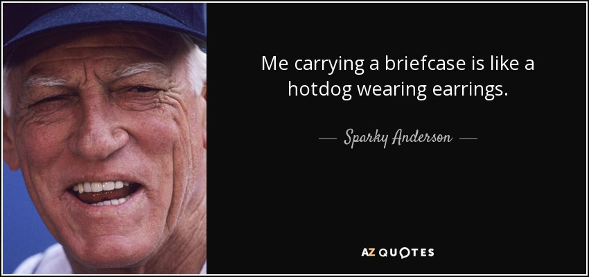 Me carrying a briefcase is like a hotdog wearing earrings. - Sparky Anderson