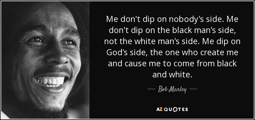 Me don't dip on nobody's side. Me don't dip on the black man's side, not the white man's side. Me dip on God's side, the one who create me and cause me to come from black and white. - Bob Marley