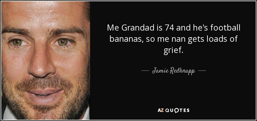 Me Grandad is 74 and he's football bananas, so me nan gets loads of grief. - Jamie Redknapp
