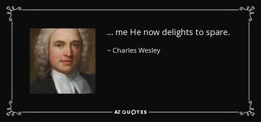 ... me He now delights to spare. - Charles Wesley