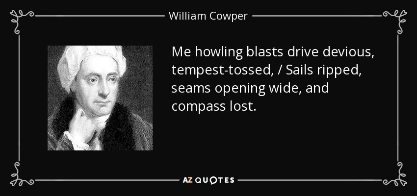 Me howling blasts drive devious, tempest-tossed, / Sails ripped, seams opening wide, and compass lost. - William Cowper