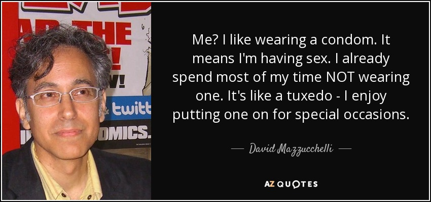 Me? I like wearing a condom. It means I'm having sex. I already spend most of my time NOT wearing one. It's like a tuxedo - I enjoy putting one on for special occasions. - David Mazzucchelli