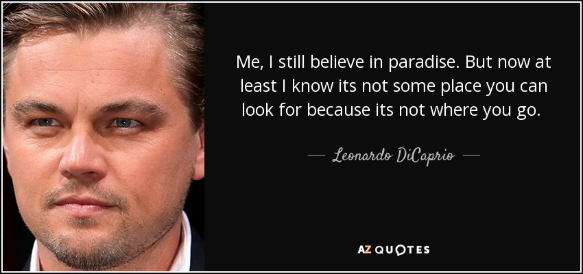 Me, I still believe in paradise. But now at least I know its not some place you can look for because its not where you go. It's how you feel for a moment in your life when you're a part of something and if you find that moment, it lasts forever. - Leonardo DiCaprio