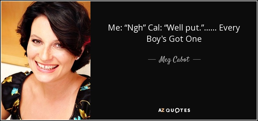 "Me: ""Ngh"" Cal: ""Well put."" ...... Every Boy's Got One - Meg Cabot"