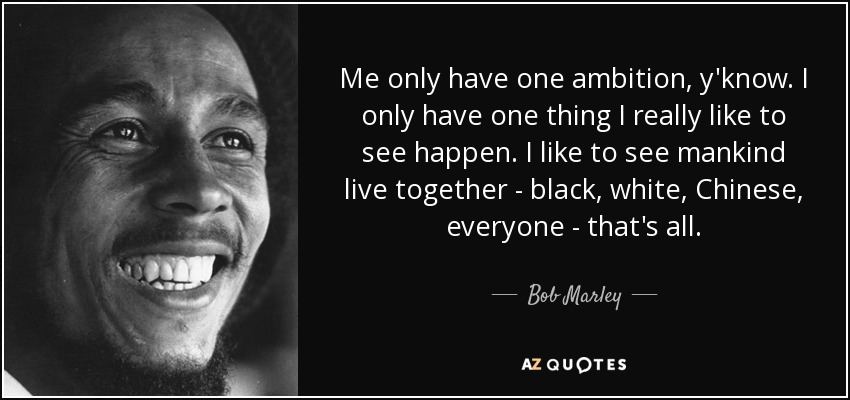 Me only have one ambition, y'know. I only have one thing I really like to see happen. I like to see mankind live together - black, white, Chinese, everyone - that's all. - Bob Marley