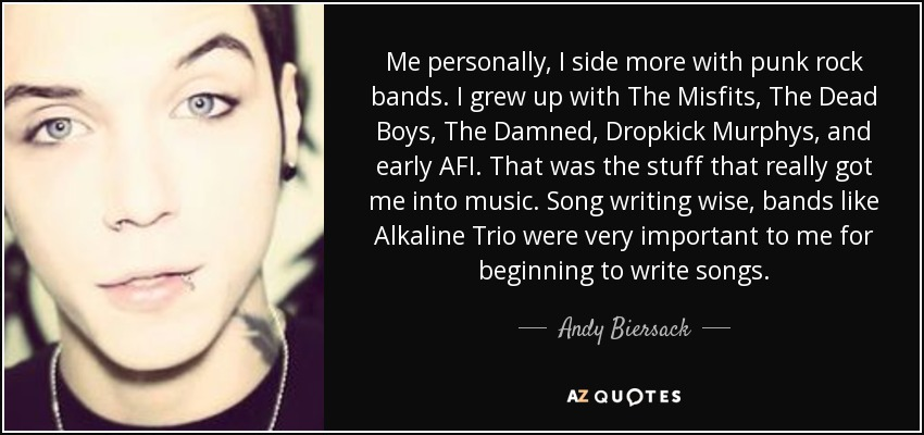 Me personally, I side more with punk rock bands. I grew up with The Misfits, The Dead Boys, The Damned, Dropkick Murphys, and early AFI. That was the stuff that really got me into music. Song writing wise, bands like Alkaline Trio were very important to me for beginning to write songs. - Andy Biersack