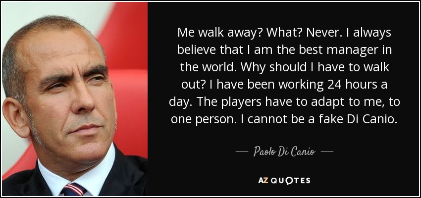 Me walk away? What? Never. I always believe that I am the best manager in the world. Why should I have to walk out? I have been working 24 hours a day. The players have to adapt to me, to one person. I cannot be a fake Di Canio. - Paolo Di Canio