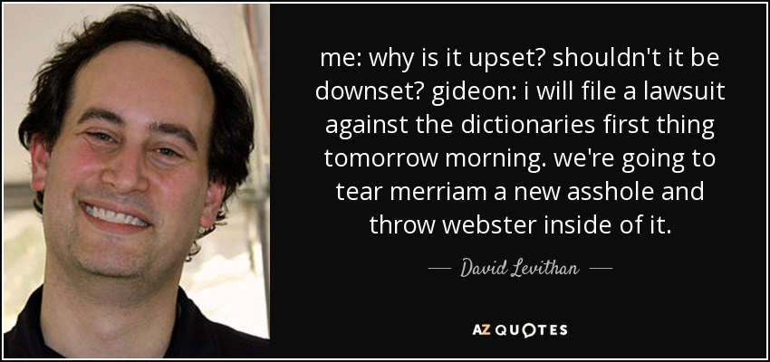 me: why is it upset? shouldn't it be downset? gideon: i will file a lawsuit against the dictionaries first thing tomorrow morning. we're going to tear merriam a new asshole and throw webster inside of it. - David Levithan