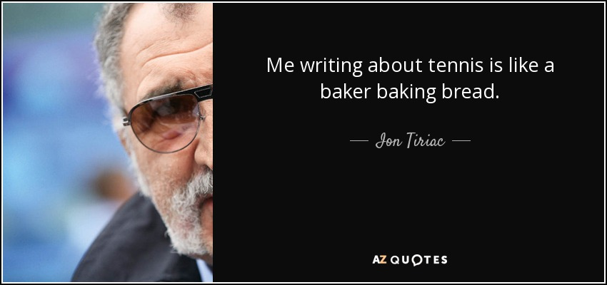 Me writing about tennis is like a baker baking bread. - Ion Tiriac