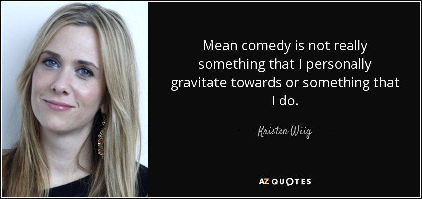 Mean comedy is not really something that I personally gravitate towards or something that I do. - Kristen Wiig