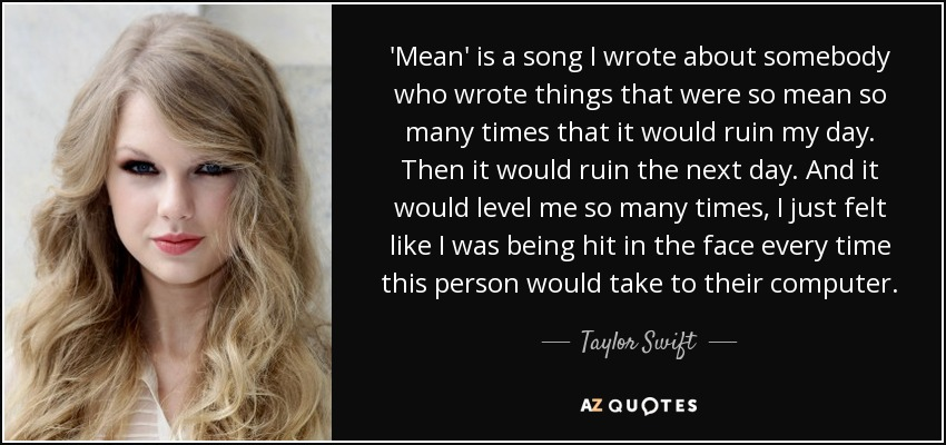 'Mean' is a song I wrote about somebody who wrote things that were so mean so many times that it would ruin my day. Then it would ruin the next day. And it would level me so many times, I just felt like I was being hit in the face every time this person would take to their computer. - Taylor Swift