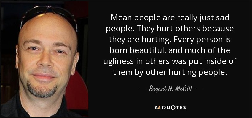 Bryant H Mcgill Quote Mean People Are Really Just Sad People They
