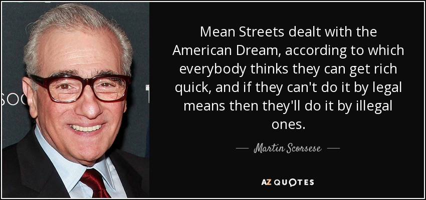 Mean Streets dealt with the American Dream, according to which everybody thinks they can get rich quick, and if they can't do it by legal means then they'll do it by illegal ones. - Martin Scorsese