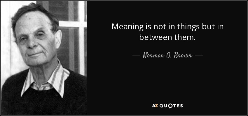Meaning is not in things but in between them. - Norman O. Brown