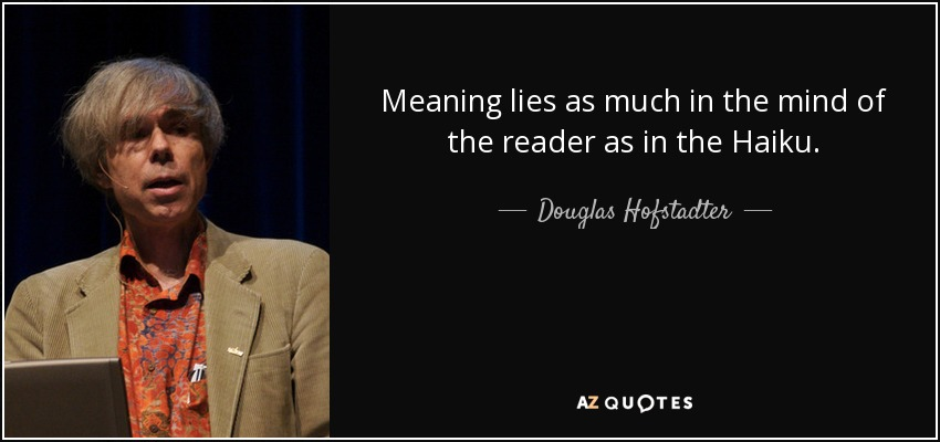 Meaning lies as much in the mind of the reader as in the Haiku. - Douglas Hofstadter