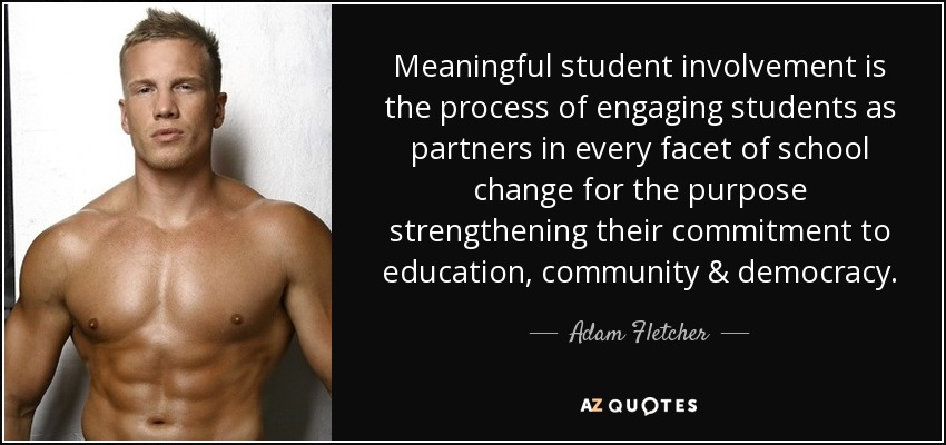 Meaningful student involvement is the process of engaging students as partners in every facet of school change for the purpose strengthening their commitment to education, community & democracy. - Adam Fletcher
