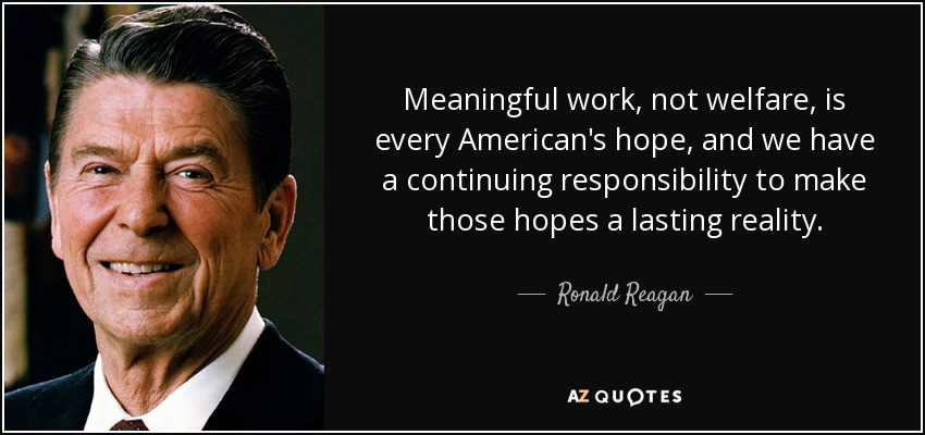 Meaningful work, not welfare, is every American's hope, and we have a continuing responsibility to make those hopes a lasting reality. - Ronald Reagan