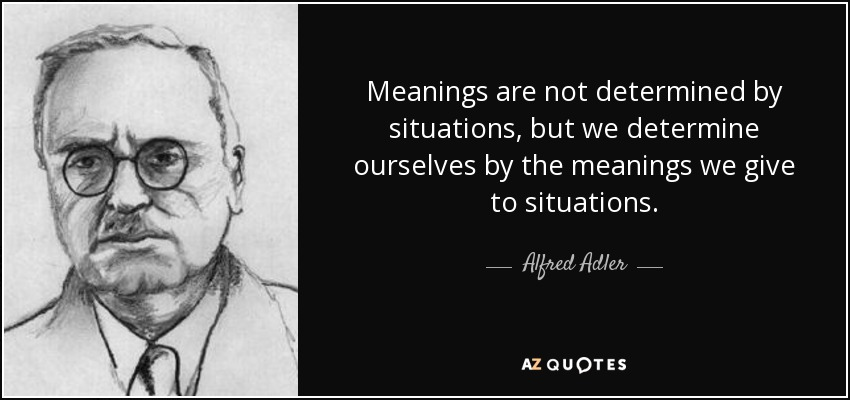 Meanings are not determined by situations, but we determine ourselves by the meanings we give to situations. - Alfred Adler