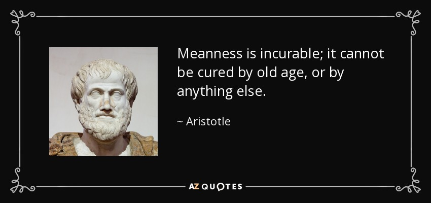 Meanness is incurable; it cannot be cured by old age, or by anything else. - Aristotle